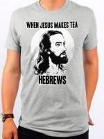 When Jesus Makes Tea Hebrews T-Shirt