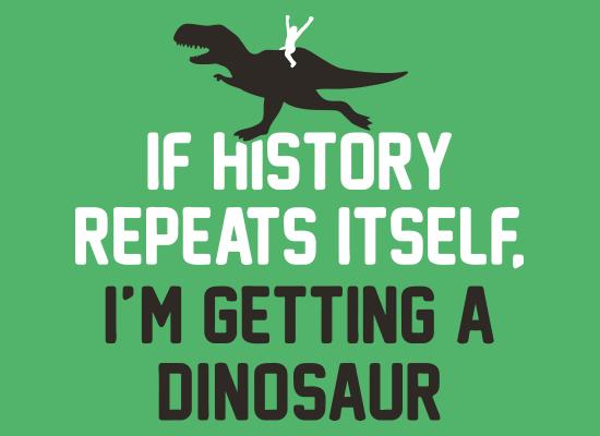 If History Repeats Itself, I'm Getting A Dinosaur