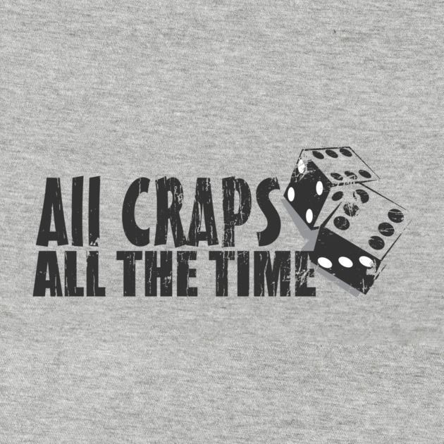 ALL CRAPS ALL THE TIME