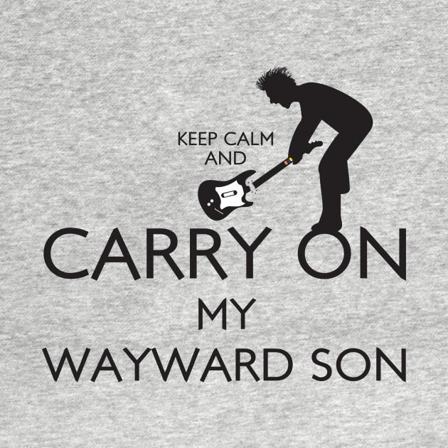 Keep Calm and Carry On My Wayward Son!
