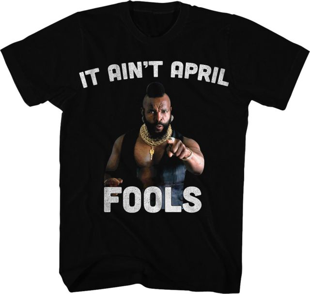 Ain't April Fools Mr. T