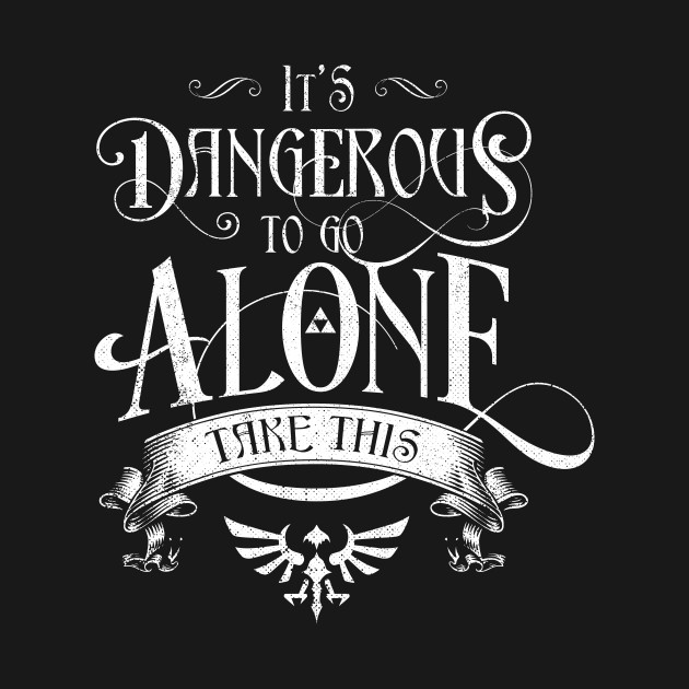 Dangerous To Go Alone