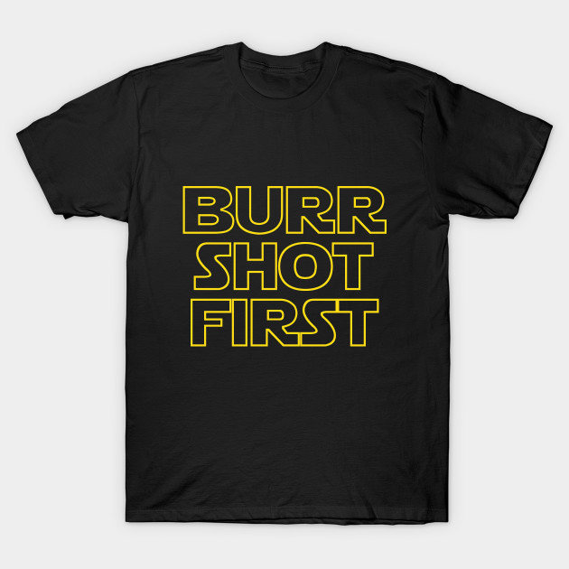 Burr shot first