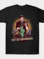 They got him Barbara T-Shirt