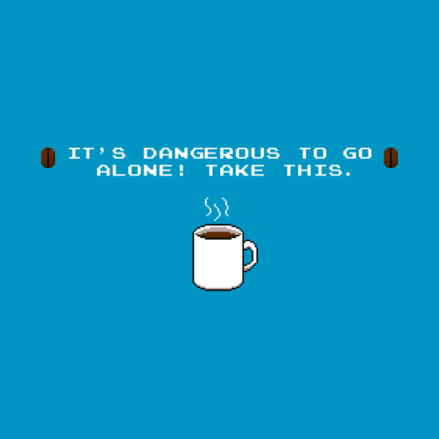 Its dangerous to go alone Take this coffee
