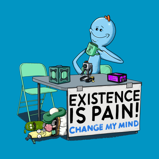 EXISTENCE IS PAIN, CHANGE MY MIND