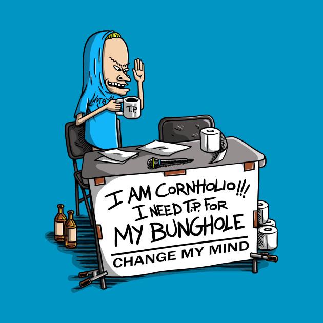 I AM CORNHOLIO... CHANGE MY MIND