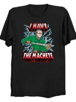 I HAVE THE MACHETE! T-Shirt