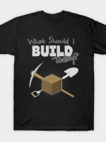 Where Should I Build Today? T-Shirt