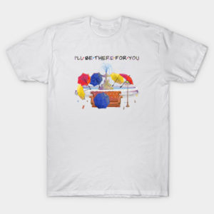 I'll be there for you T-Shirt