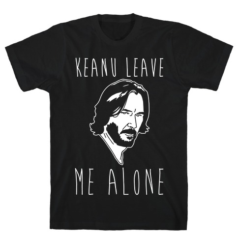KEANU LEAVE ME ALONE