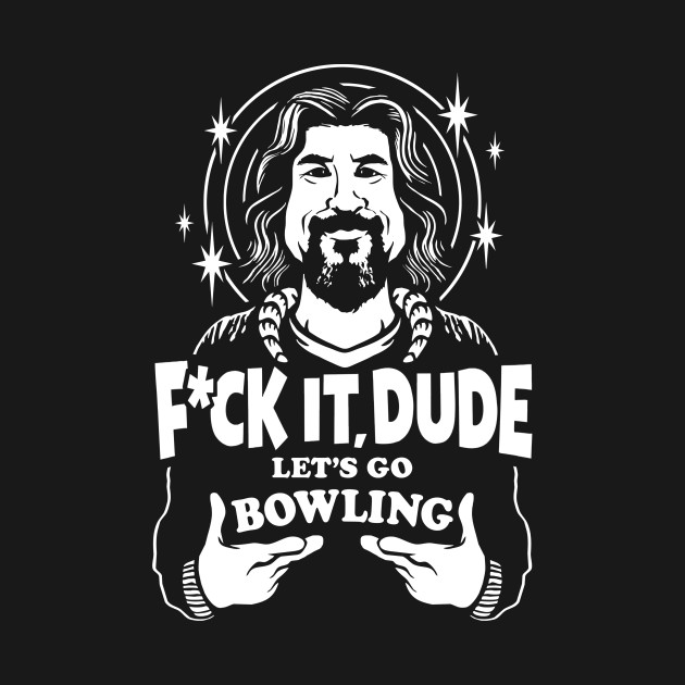 Fuck it dude, Let's Go Bowling