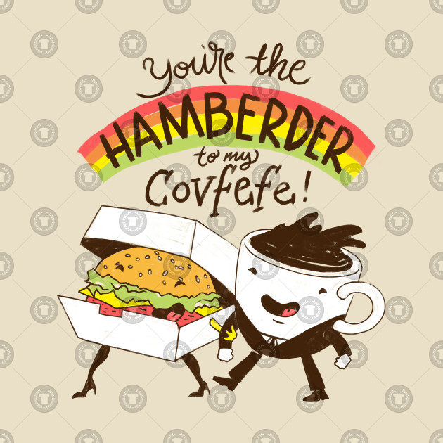 You're The Hamberder To My Covfefe