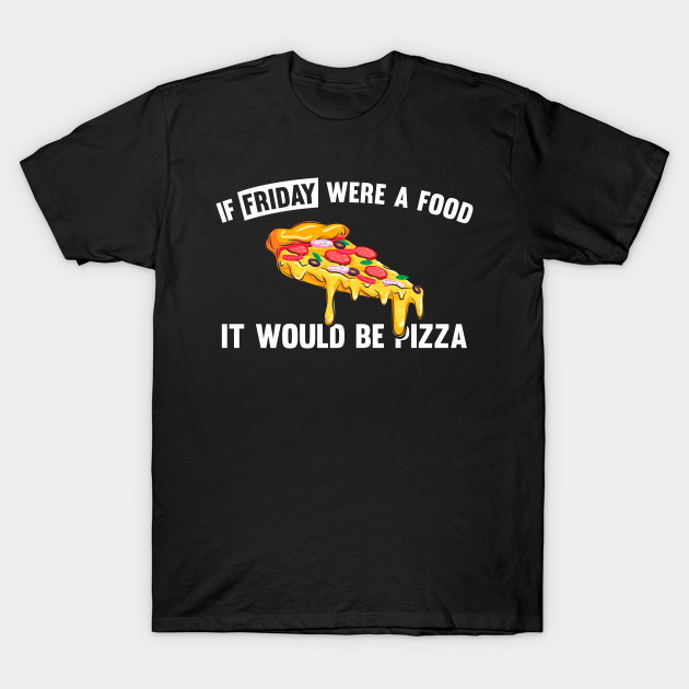 If friday were a food it would be pizza T-Shirt