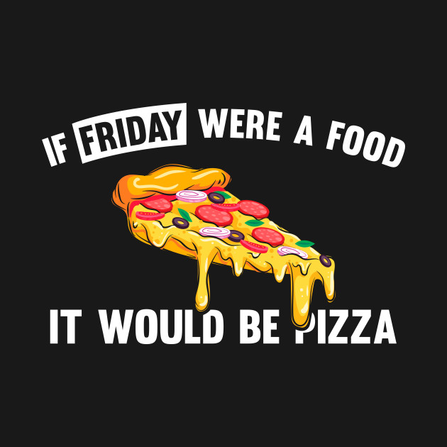 If friday were a food it would be pizza