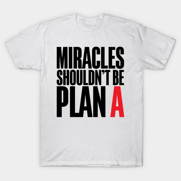 Miracles Shouldn't Be Plan A T-Shirt