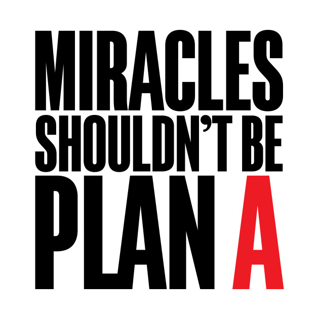 Miracles Shouldn't Be Plan A