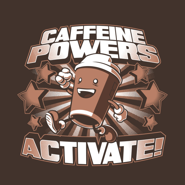 Caffeine Powers... Activate!