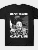 You're Tearing Me Apart Lisa T-Shirt