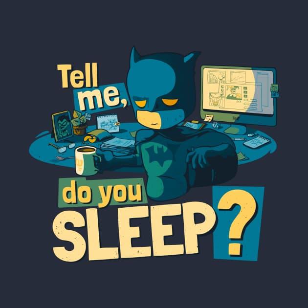 Tell me. Do you sleep?